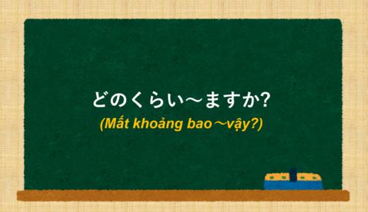 [Mất khoảng bao~vậy?] tiếng Nhật là gì? →どのくらい~ますか? Ý nghĩa và cách sử dụng. [Ngữ pháp N5]